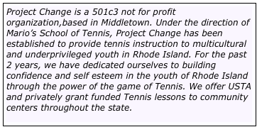 Project Change is a 501c3 not for profit organization,based in Middletown. Under the direction of Mario's School of Tennis, Project Change has been established to provide tennis instruction to multicultural and underprivileged youth in Rhode Island. For the past 2 years, we have dedicated ourselves to building confidence and self esteem in the youth of Rhode Island through the power of the game of Tennis. We offer USTA and privately grant funded Tennis lessons to community centers throughout the state.